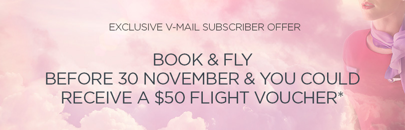 Exclusive V-mail Subscriber Promotion. Book and fly before November 30 and receive a $50 flight voucher.